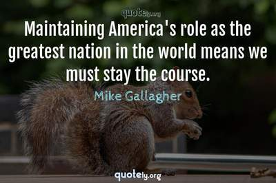Photo Quote of Maintaining America's role as the greatest nation in the world means we must stay the course.