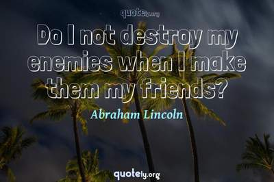 Photo Quote of Do I not destroy my enemies when I make them my friends?