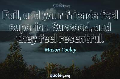 Photo Quote of Fail, and your friends feel superior. Succeed, and they feel resentful.