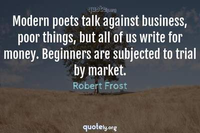 Photo Quote of Modern poets talk against business, poor things, but all of us write for money. Beginners are subjected to trial by market.