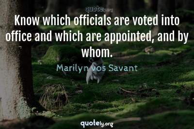 Photo Quote of Know which officials are voted into office and which are appointed, and by whom.