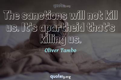 Photo Quote of The sanctions will not kill us. It's apartheid that's killing us.