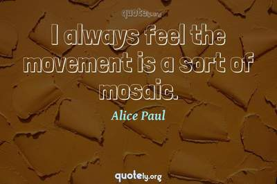 Photo Quote of I always feel the movement is a sort of mosaic.