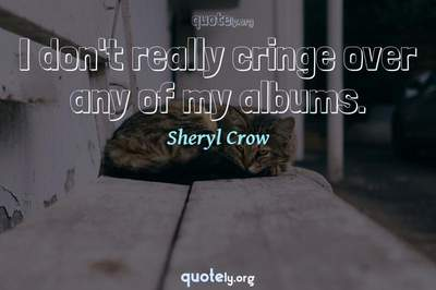 Photo Quote of I don't really cringe over any of my albums.