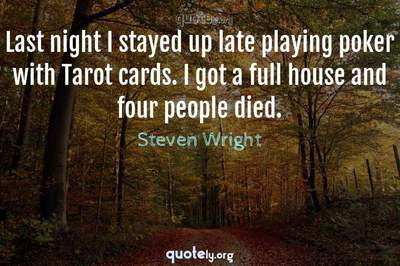 Photo Quote of Last night I stayed up late playing poker with Tarot cards. I got a full house and four people died.