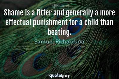 Photo Quote of Shame is a fitter and generally a more effectual punishment for a child than beating.