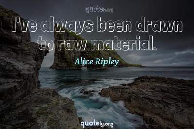 Photo Quote of I've always been drawn to raw material.