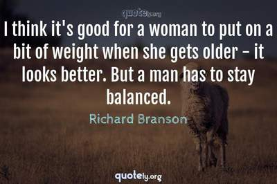 Photo Quote of I think it's good for a woman to put on a bit of weight when she gets older - it looks better. But a man has to stay balanced.