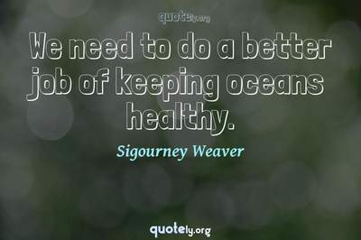 Photo Quote of We need to do a better job of keeping oceans healthy.