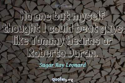 Photo Quote of No one but myself thought I could beat guys like Tommy Hearns or Roberto Duran.