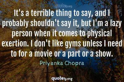 Photo Quote of It's a terrible thing to say, and I probably shouldn't say it, but I'm a lazy person when it comes to physical exertion. I don't like gyms unless I need to for a movie or a part or a show.