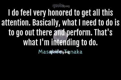 Photo Quote of I do feel very honored to get all this attention. Basically, what I need to do is to go out there and perform. That's what I'm intending to do.