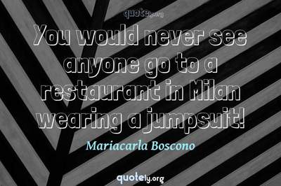 Photo Quote of You would never see anyone go to a restaurant in Milan wearing a jumpsuit!