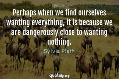 Photo Quote of Perhaps when we find ourselves wanting everything, it is because we are dangerously close to wanting nothing.