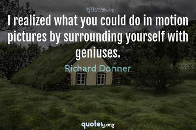 Photo Quote of I realized what you could do in motion pictures by surrounding yourself with geniuses.