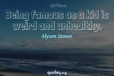 Photo Quote of Being famous as a kid is weird and unhealthy.