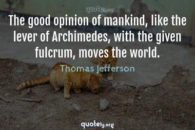 Photo Quote of The good opinion of mankind, like the lever of Archimedes, with the given fulcrum, moves the world.