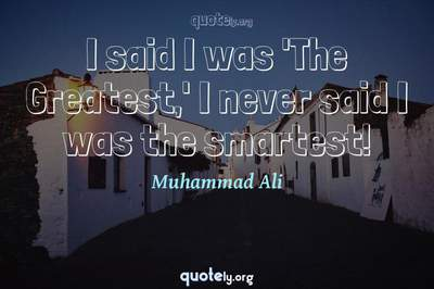 Photo Quote of I said I was 'The Greatest,' I never said I was the smartest!