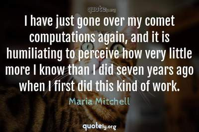 Photo Quote of I have just gone over my comet computations again, and it is humiliating to perceive how very little more I know than I did seven years ago when I first did this kind of work.
