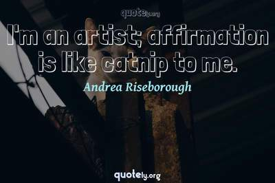 Photo Quote of I'm an artist; affirmation is like catnip to me.