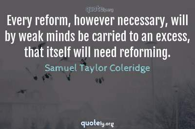 Photo Quote of Every reform, however necessary, will by weak minds be carried to an excess, that itself will need reforming.