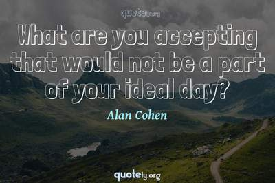 Photo Quote of What are you accepting that would not be a part of your ideal day?