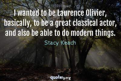Photo Quote of I wanted to be Laurence Olivier, basically, to be a great classical actor, and also be able to do modern things.