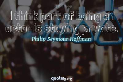 Photo Quote of I think part of being an actor is staying private.