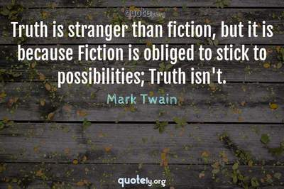 Photo Quote of Truth is stranger than fiction, but it is because Fiction is obliged to stick to possibilities; Truth isn't.