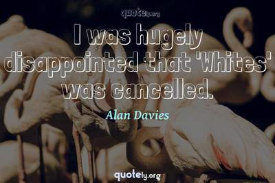 Photo Quote of I was hugely disappointed that 'Whites' was cancelled.