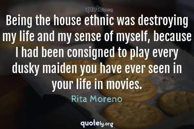 Photo Quote of Being the house ethnic was destroying my life and my sense of myself, because I had been consigned to play every dusky maiden you have ever seen in your life in movies.