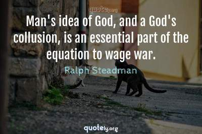 Photo Quote of Man's idea of God, and a God's collusion, is an essential part of the equation to wage war.