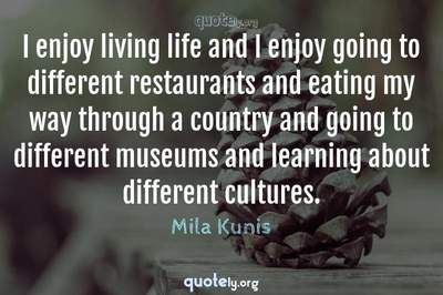 Photo Quote of I enjoy living life and I enjoy going to different restaurants and eating my way through a country and going to different museums and learning about different cultures.