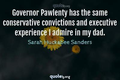 Photo Quote of Governor Pawlenty has the same conservative convictions and executive experience I admire in my dad.