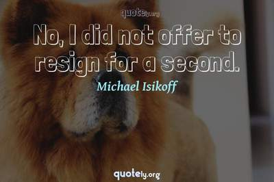 Photo Quote of No, I did not offer to resign for a second.