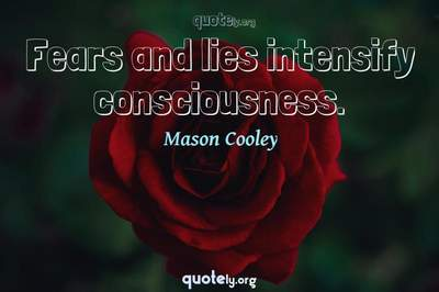 Photo Quote of Fears and lies intensify consciousness.