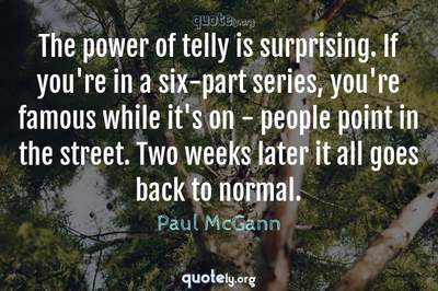 Photo Quote of The power of telly is surprising. If you're in a six-part series, you're famous while it's on - people point in the street. Two weeks later it all goes back to normal.
