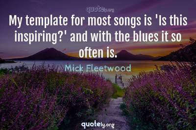 Photo Quote of My template for most songs is 'Is this inspiring?' and with the blues it so often is.