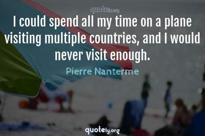 Photo Quote of I could spend all my time on a plane visiting multiple countries, and I would never visit enough.