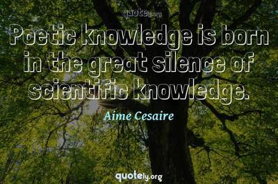 Photo Quote of Poetic knowledge is born in the great silence of scientific knowledge.