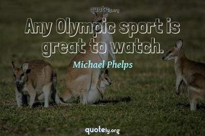 Photo Quote of Any Olympic sport is great to watch.