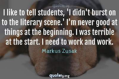Photo Quote of I like to tell students, 'I didn't burst on to the literary scene.' I'm never good at things at the beginning. I was terrible at the start. I need to work and work.