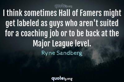 Photo Quote of I think sometimes Hall of Famers might get labeled as guys who aren't suited for a coaching job or to be back at the Major League level.