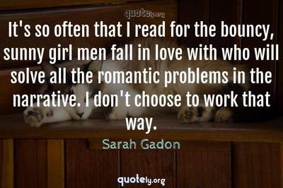Photo Quote of It's so often that I read for the bouncy, sunny girl men fall in love with who will solve all the romantic problems in the narrative. I don't choose to work that way.