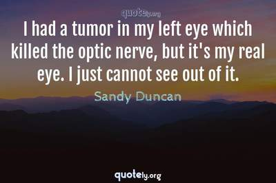 Photo Quote of I had a tumor in my left eye which killed the optic nerve, but it's my real eye. I just cannot see out of it.