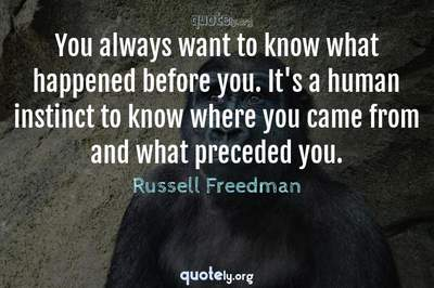 Photo Quote of You always want to know what happened before you. It's a human instinct to know where you came from and what preceded you.