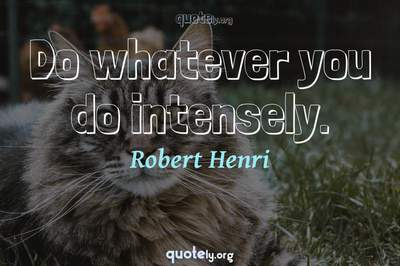 Photo Quote of Do whatever you do intensely.