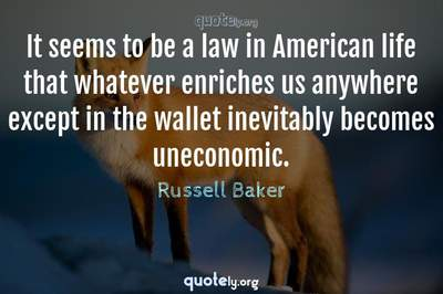 Photo Quote of It seems to be a law in American life that whatever enriches us anywhere except in the wallet inevitably becomes uneconomic.