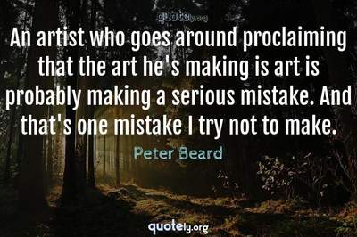 Photo Quote of An artist who goes around proclaiming that the art he's making is art is probably making a serious mistake. And that's one mistake I try not to make.