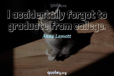 Photo Quote of I accidentally forgot to graduate from college.